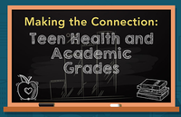 Making The Connection: Teen Health and Academic Grades. Go to website.